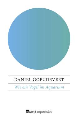 Wie ein Vogel im Aquarium von Goeudevert,  Daniel