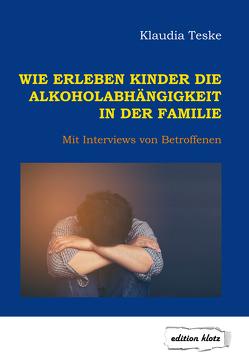 Wie erleben Kinder die Alkoholabhängigkeit in der Familie von Teske,  Klaudia