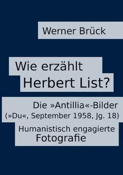 Wie erzählt Herbert List? Die »Antillia«-Bilder (»Du«, September 1958, Jg. 18). Humanistisch engagierte Fotografie von Brück,  Werner