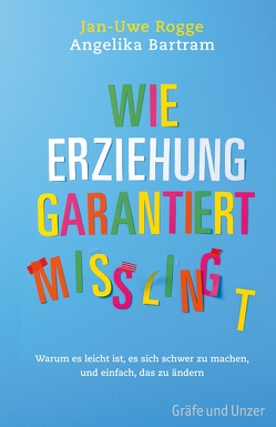 Wie Erziehung garantiert mißlingt von Bartram,  Angelika, Rogge,  Jan-Uwe