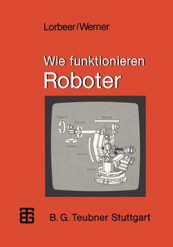 Wie funktionieren Roboter von Lorbeer,  Werner, Werner,  Dietrich