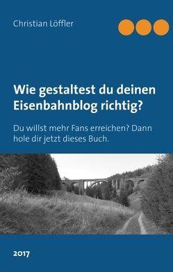 Wie gestaltest du deinen Eisenbahnblog richtig? von Löffler,  Christian