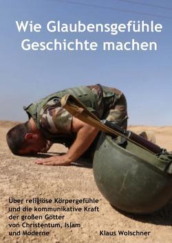Wie Glaubensgefühle Geschichte machen von Wolschner,  Klaus