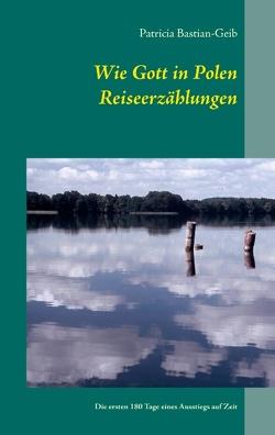 Wie Gott in Polen – Reiseerzählungen von Bastian-Geib,  Patricia