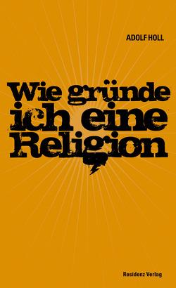 Wie gründe ich eine Religion von Holl,  Adolf