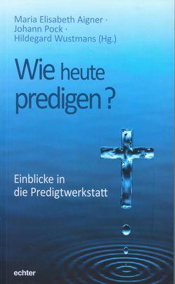 Wie heute predigen? von Aigner,  Maria Elisabeth, Pock,  Johann, Wustmans,  Hildegard
