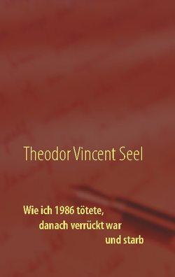 Wie ich 1986 tötete, danach verrückt war und starb von Seel,  Theodor Vincent