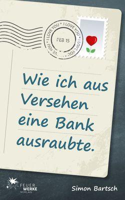 Wie ich aus Versehen eine Bank ausraubte (Roman) von Bartsch,  Simon
