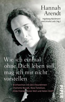 Wie ich einmal ohne Dich leben soll, mag ich mir nicht vorstellen von Arendt,  Hannah, Ludz,  Ursula, Nordmann,  Ingeborg