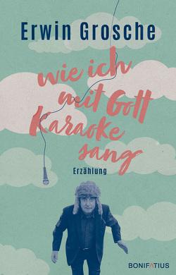 Wie ich mit Gott Karaoke sang von Grosche,  Erwin