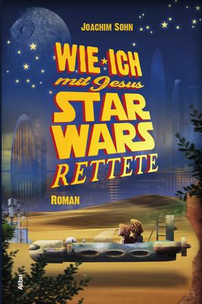 Wie ich mit Jesus Star Wars rettete von Sohn,  Joachim