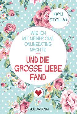 Wie ich mit meiner Oma Onlinedating machte – … UND DIE GROSSE LIEBE FAND von Stollak,  Kayli, Wirth,  Karin
