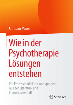 Wie in der Psychotherapie Lösungen entstehen von Mayer,  Christian