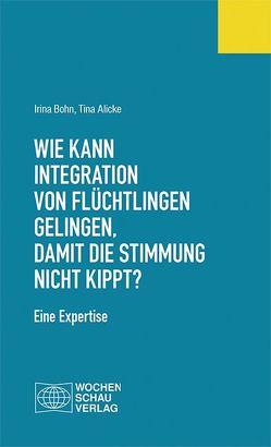 Wie kann Integration von Flüchtlingen gelingen, damit die Stimmung nicht kippt? von Alicke,  Tina, Bohn,  Irina