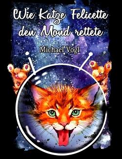Wie Katze Felicette den Mond rettete von Vogl,  Michael