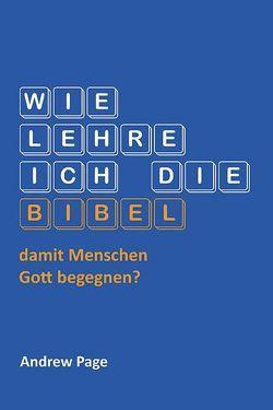 Wie lehre ich die Bibel damit Menschen Gott begegnen? von Bensel,  Dr. Christian, Page,  Andrew