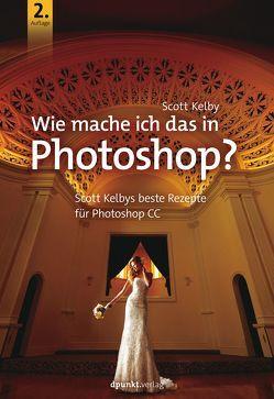 Wie mache ich das in Photoshop CC? von Kelby,  Scott, Kommer,  Christoph, Mersin,  Isolde