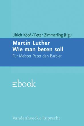 Wie man beten soll von Köpf,  Ulrich, Luther,  Martin, Zimmerling,  Peter