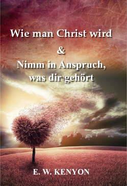 Wie man Christ wird & Nimm in Anspruch, was dir gehört von Kenyon,  E.W.