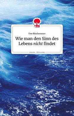 Wie man den Sinn des Lebens nicht findet. Life is a story – story.one von Boeschemeyer,  Uwe