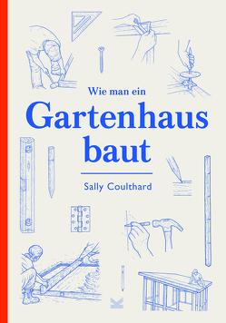 Wie man ein Gartenhaus baut von Coulthard,  Sally, Philips,  Lee John