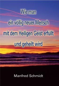 Wie man ein völlig neuer Mensch, mit dem Heiligen Geist erfüllt & geheilt wird von Schmidt,  Manfred