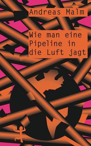 Wie man eine Pipeline in die Luft jagt von Frühauf,  David, Malm,  Andreas