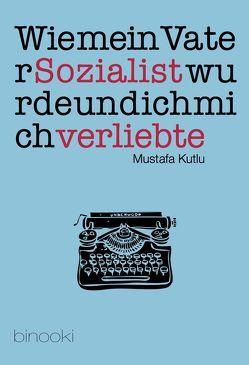 Wie mein Vater Sozialist wurde und ich mich verliebte von Kutlu,  Mustafa