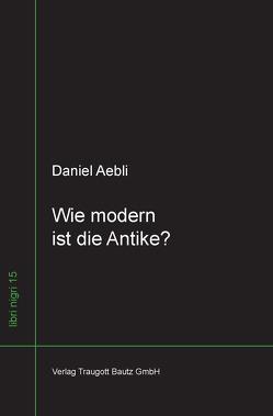 Wie modern ist die Antike ? von Aebli,  Daniel