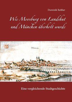 Wie Moosburg von Landshut und München überholt wurde von Reither, Dominik