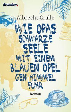 Wie Opas schwarze Seele mit einem blauen Opel gen Himmel fuhr von Gralle,  Albrecht