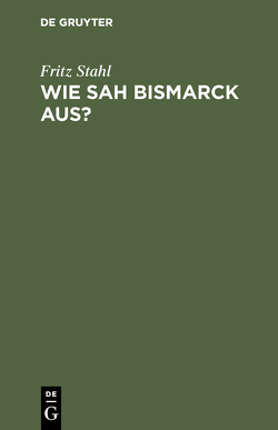 Wie sah Bismarck aus? von Stahl,  Fritz