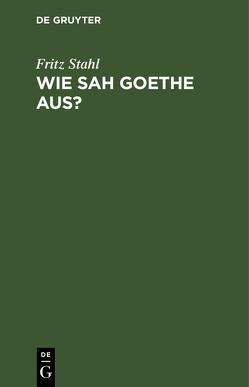 Wie sah Goethe aus? von Stahl,  Fritz