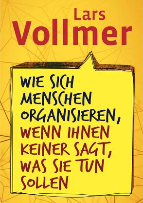 Wie sich Menschen organisieren, wenn ihnen keiner sagt, was sie tun sollen von Vollmer,  Lars