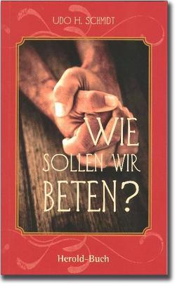 Wie sollen wir beten? von Schmidt,  Udo H.