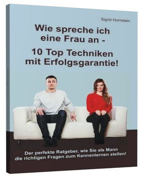 Wie spreche ich eine Frau an – 10 Top Techniken mit Erfolgsgarantie von Hornstein,  Sigrid