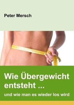 Wie Übergewicht entsteht … und wie man es wieder los wird von Mersch,  Peter