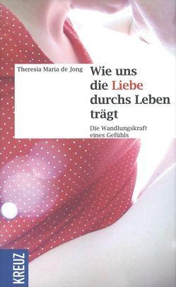 Wie uns die Liebe durchs Leben trägt von Jong,  Theresia Maria de