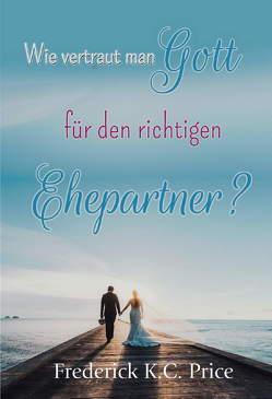 Wie vertraut man Gott für den richtigen Ehepartner? von Price,  Frederick K.C.