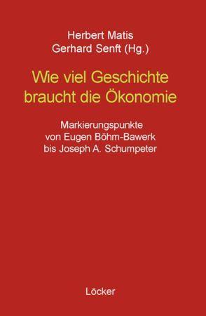 Wie viel Geschichte braucht die Ökonomie von Bértola,  Luis, Böhm-Bawerk,  Eugen, Eucken,  Walter, Goldscheid,  Rudolf, Hobsbawm,  Eric, Marx,  Karl, Matis,  Herbert, Neurath,  Otto, Schumpeter,  Joseph A., Senft,  Gerhard