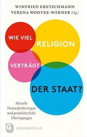 Wie viel Religion verträgt der Staat? von Kretschmann,  Winfried, Wodtke-Werner,  Verena