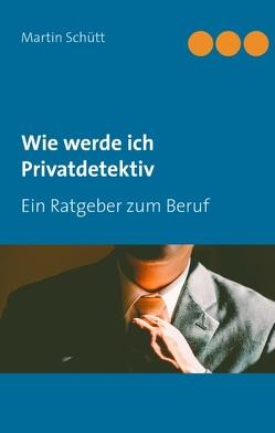 Wie werde ich Privatdetektiv von Schütt,  Martin