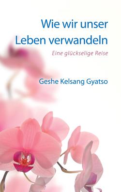 Wie wir unser Leben verwandeln von Gyatso,  Geshe Kelsang
