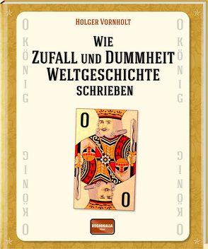 Wie Zufall und Dummheit Weltgeschichte schrieben von Vornholt,  Holger