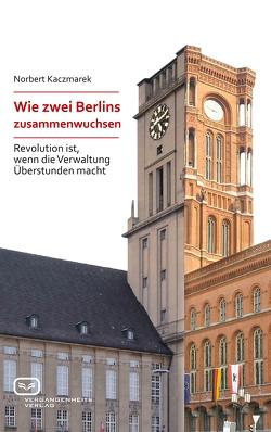 Wie zwei Berlins zusammenwuchsen von Kaczmarek,  Norbert
