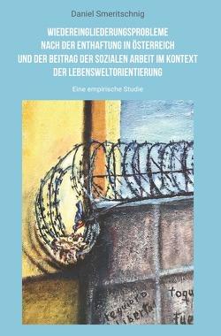 Wiedereingliederungsprobleme nach der Enthaftung in Österreich und der Beitrag der sozialen Arbeit im Kontext der Lebensweltorientierung von Smeritschnig,  Daniel