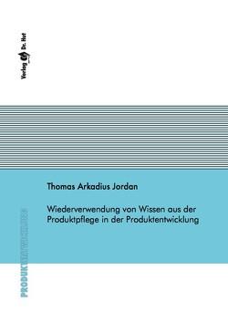 Wiederverwendung von Wissen aus der Produktpflege in der Produktentwicklung von Jordan,  Thomas Arkadius