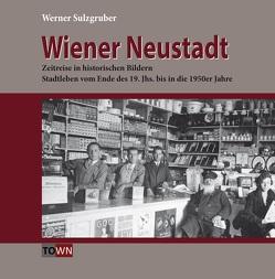 Wiener Neustadt – Zeitreise in historischen Bildern von Sulzgruber,  Werner