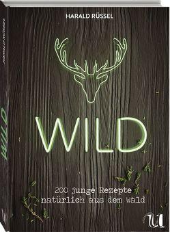 Wild – 200 junge Rezepte natürlich aus dem Wald von Ruessel,  Harald, Schneider,  Anna