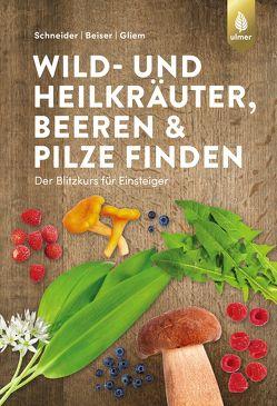 Wild- und Heilkräuter, Beeren und Pilze finden von Beiser,  Rudi, Gliem,  Maurice, Schneider,  Christine